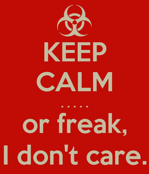 KEEP CALM . . . . . or freak, I don't care.