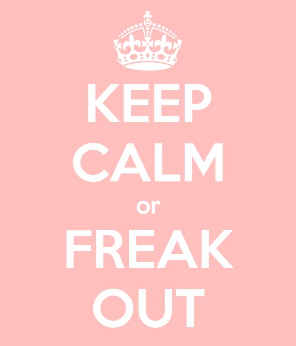 KEEP CALM or FREAK OUT