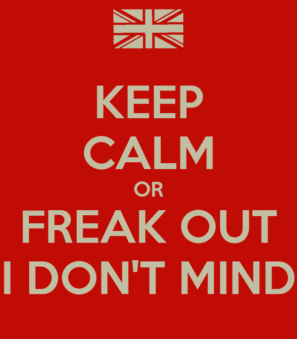 KEEP CALM OR FREAK OUT I DON'T MIND