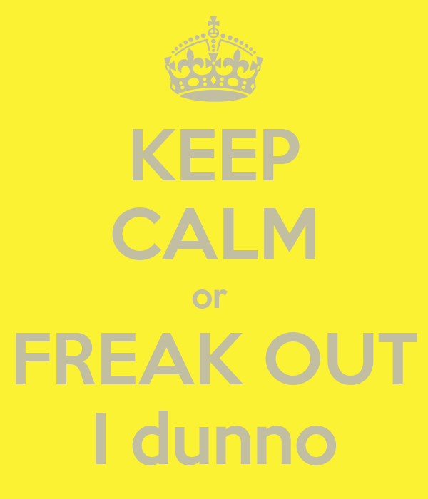 KEEP CALM or  FREAK OUT I dunno