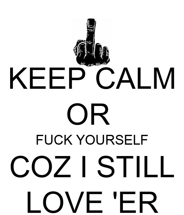 KEEP CALM OR  FUCK YOURSELF COZ I STILL LOVE 'ER