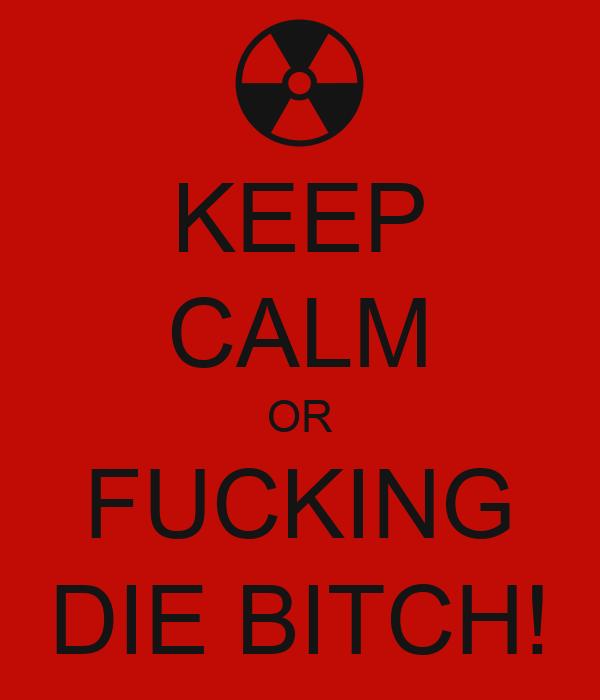 KEEP CALM OR FUCKING DIE BITCH!