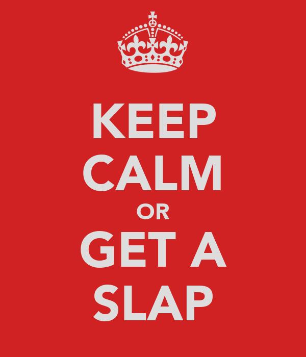 KEEP CALM OR GET A SLAP