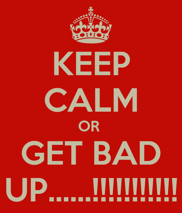KEEP CALM OR  GET BAD UP......!!!!!!!!!!!