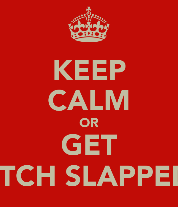 KEEP CALM OR GET BITCH SLAPPED!