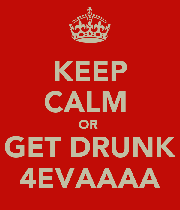 KEEP CALM  OR  GET DRUNK 4EVAAAA