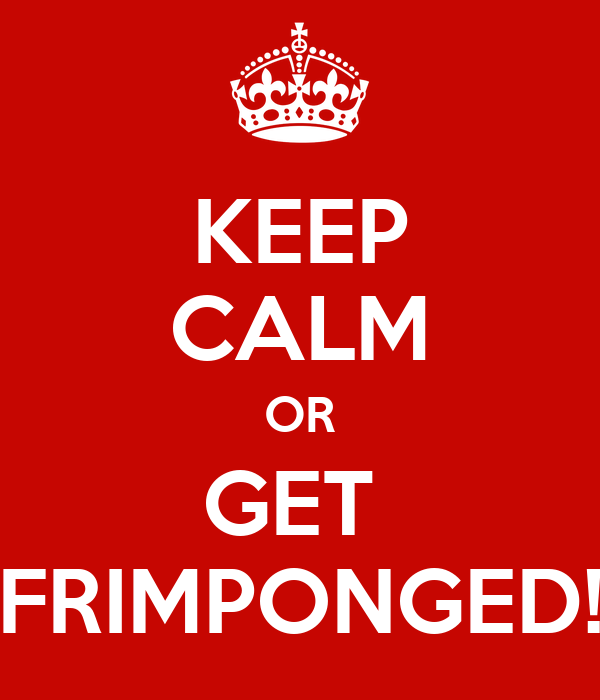 KEEP CALM OR GET  FRIMPONGED!