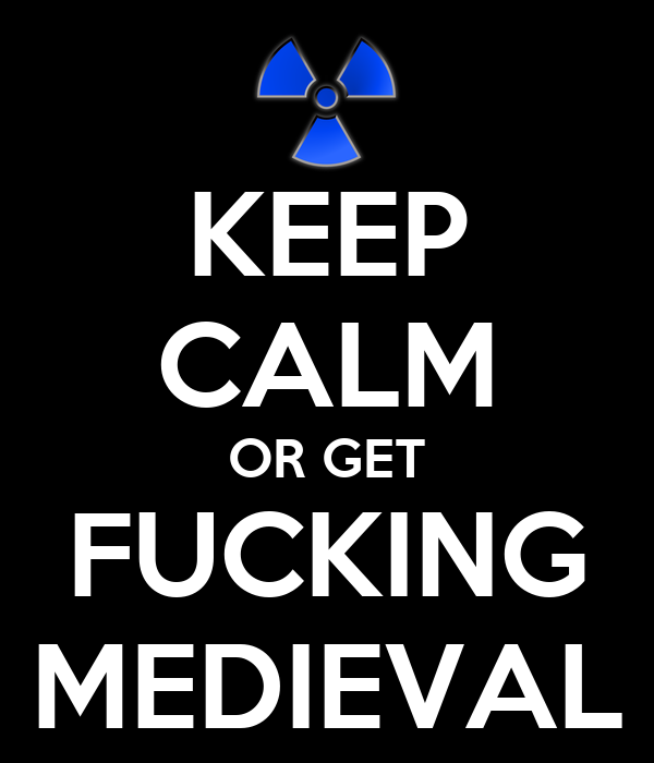 KEEP CALM OR GET FUCKING MEDIEVAL