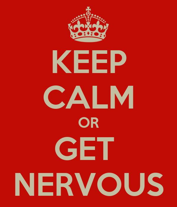 KEEP CALM OR GET  NERVOUS