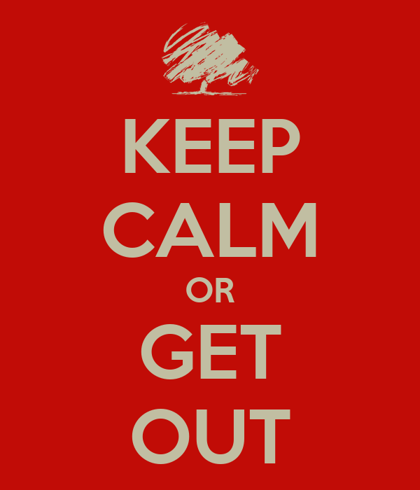 KEEP CALM OR GET OUT