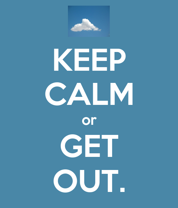 KEEP CALM or GET OUT.
