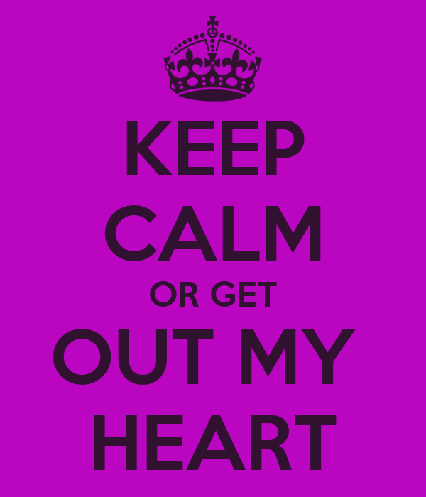 KEEP CALM OR GET OUT MY  HEART