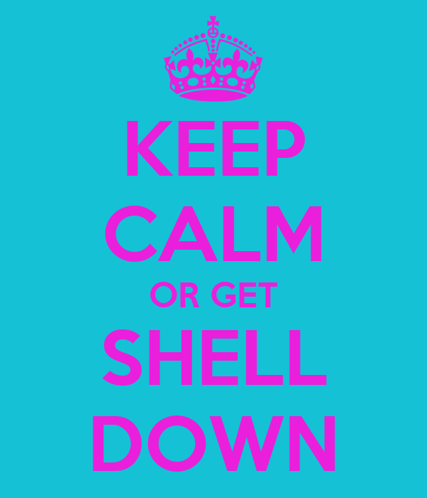 KEEP CALM OR GET SHELL DOWN