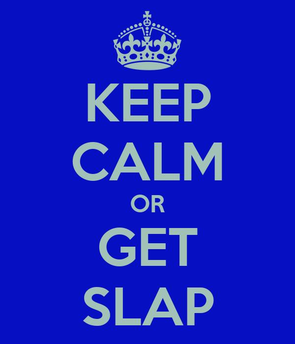 KEEP CALM OR GET SLAP