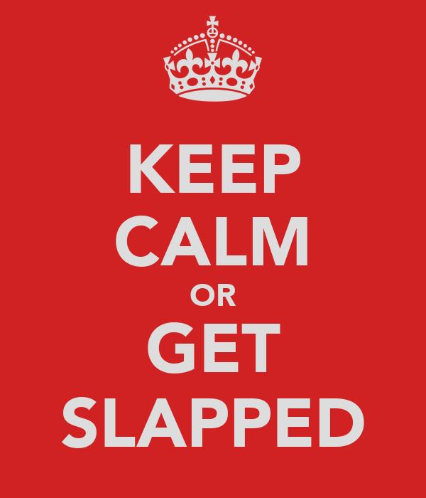 KEEP CALM OR GET SLAPPED