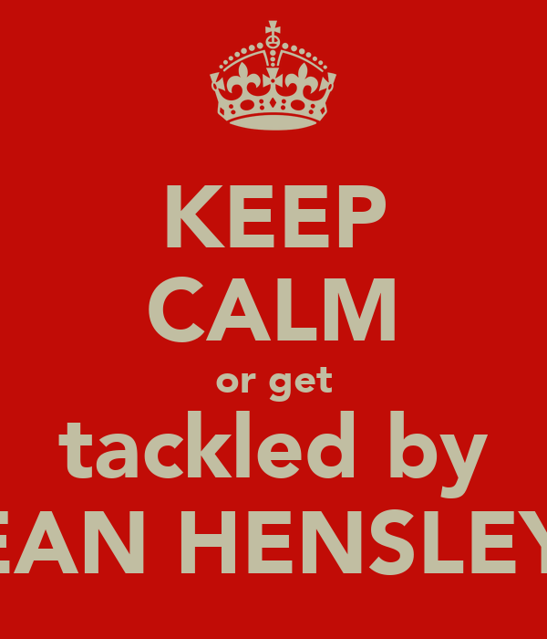 KEEP CALM or get tackled by DEAN HENSLEY!!