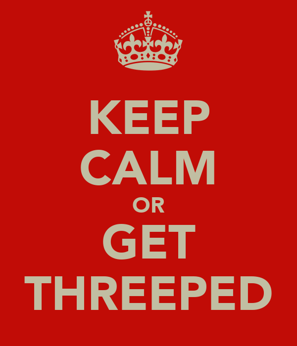 KEEP CALM OR GET THREEPED