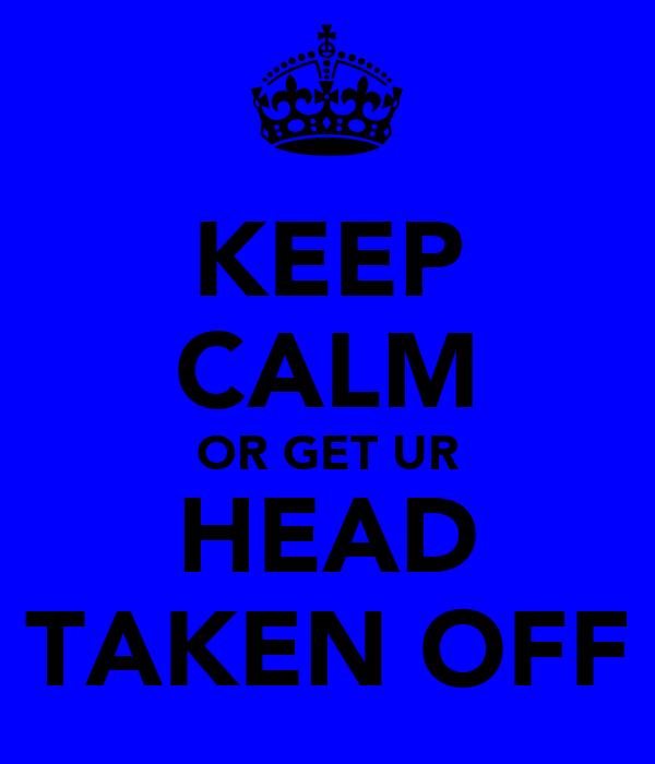 KEEP CALM OR GET UR HEAD TAKEN OFF