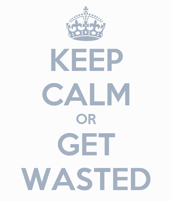 KEEP CALM OR GET WASTED