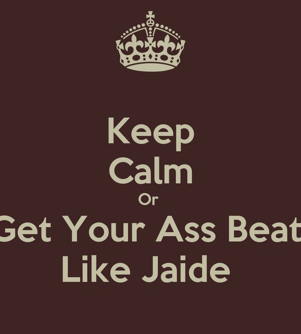 Keep Calm Or  Get Your Ass Beat  Like Jaide