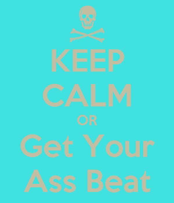 KEEP CALM OR Get Your Ass Beat