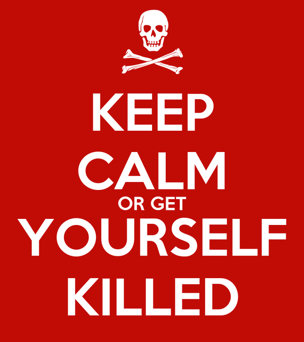 KEEP CALM OR GET YOURSELF KILLED