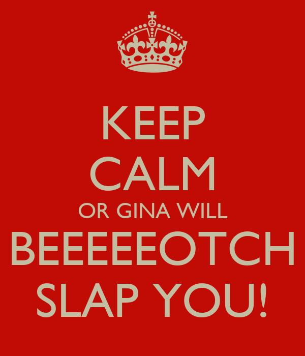 KEEP CALM OR GINA WILL BEEEEEOTCH SLAP YOU!
