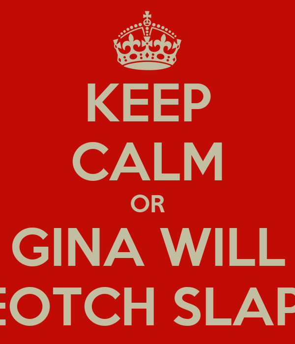 KEEP CALM OR GINA WILL BEEEEOTCH SLAP YOU