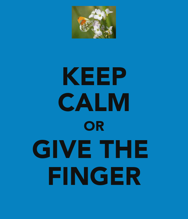 KEEP CALM OR GIVE THE  FINGER