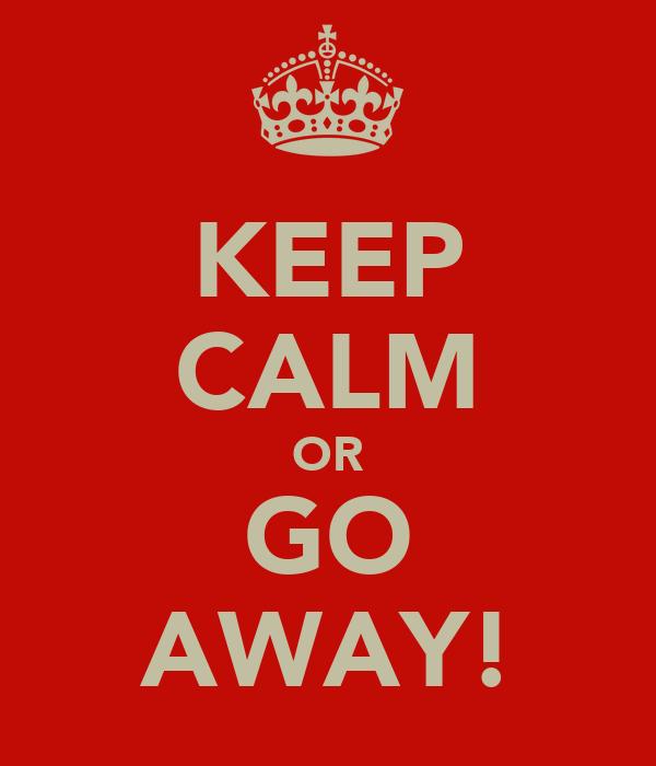 KEEP CALM OR GO AWAY!