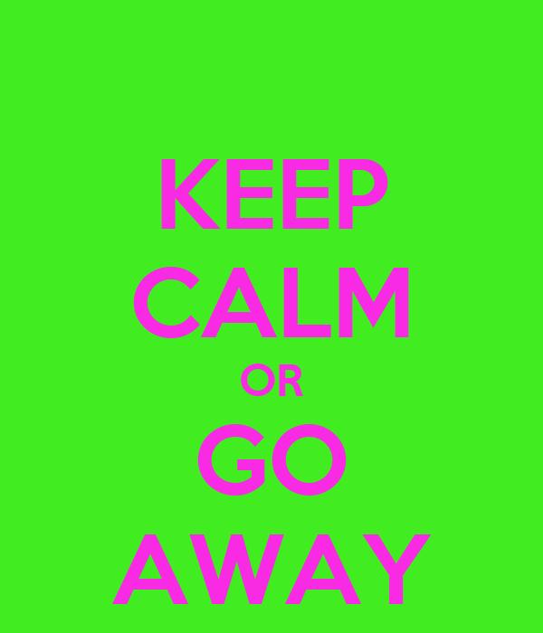 KEEP CALM OR GO AWAY
