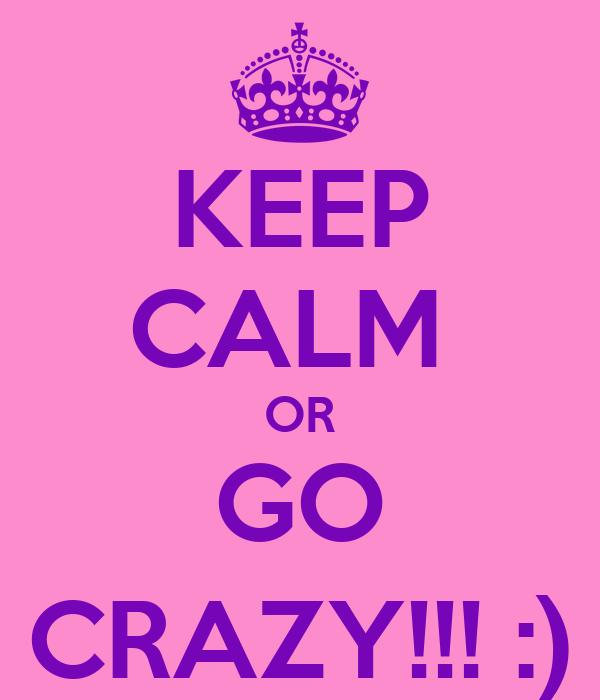 KEEP CALM  OR GO CRAZY!!! :)