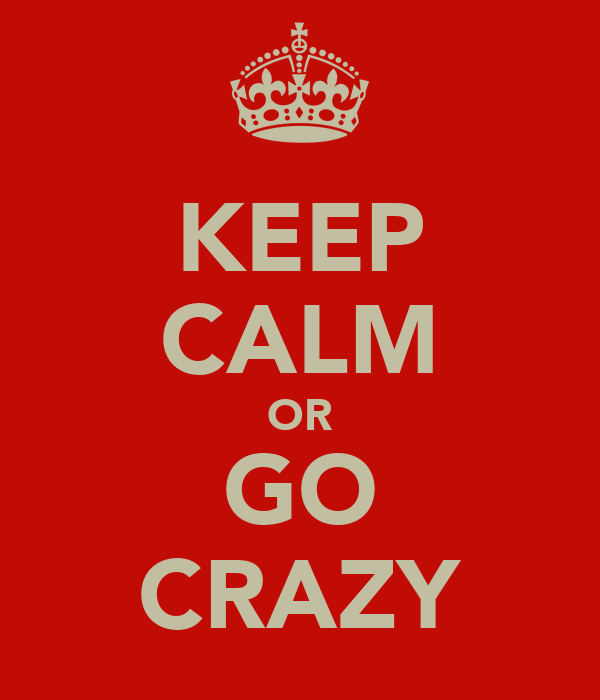 KEEP CALM OR GO CRAZY