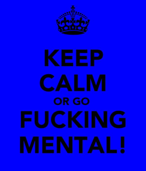 KEEP CALM OR GO  FUCKING MENTAL!