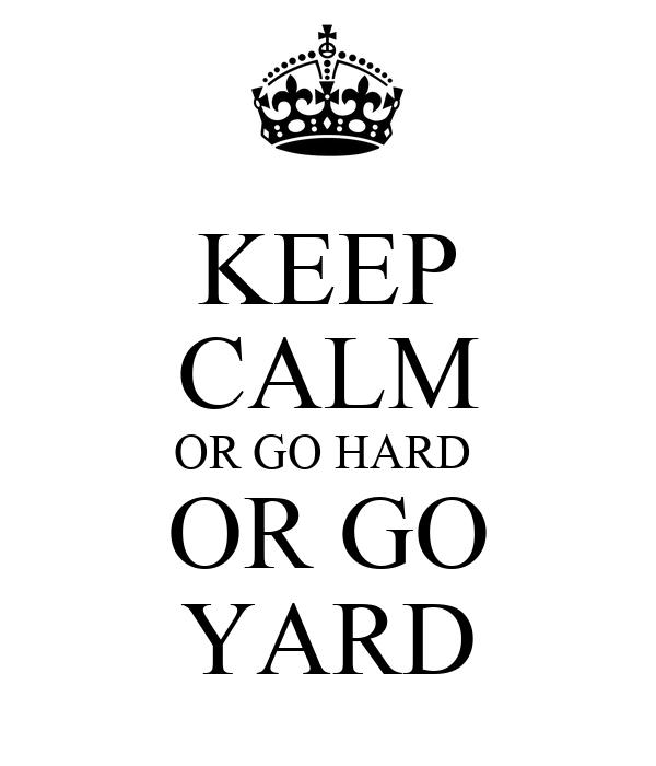 KEEP CALM OR GO HARD  OR GO YARD