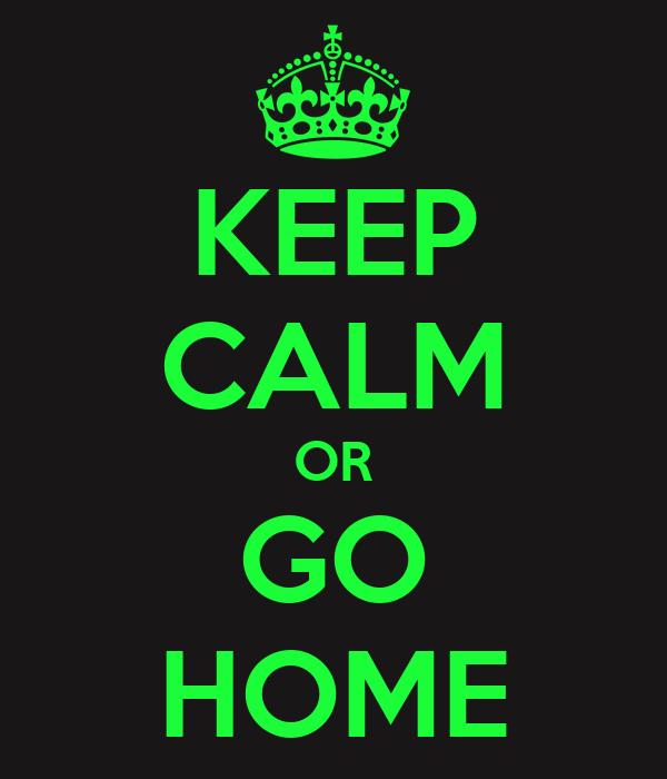 KEEP CALM OR GO HOME