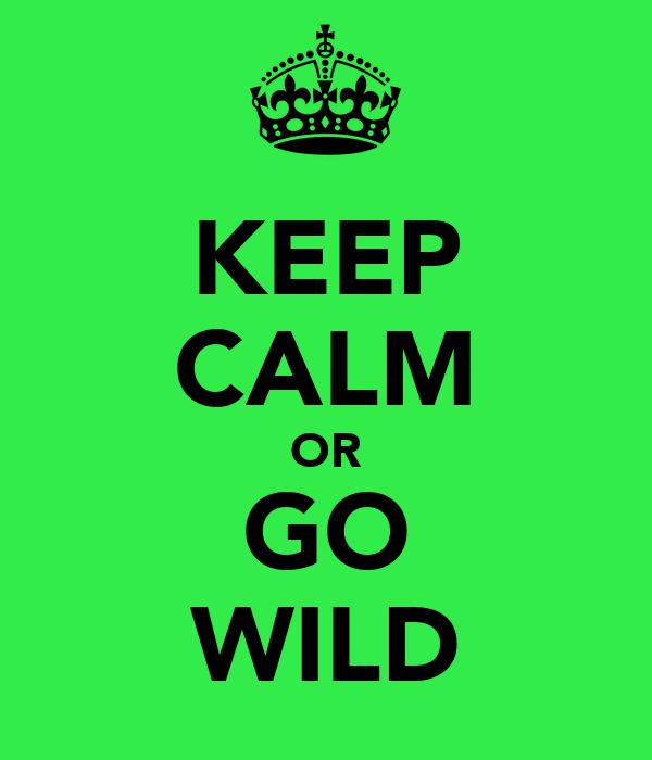 KEEP CALM OR GO WILD