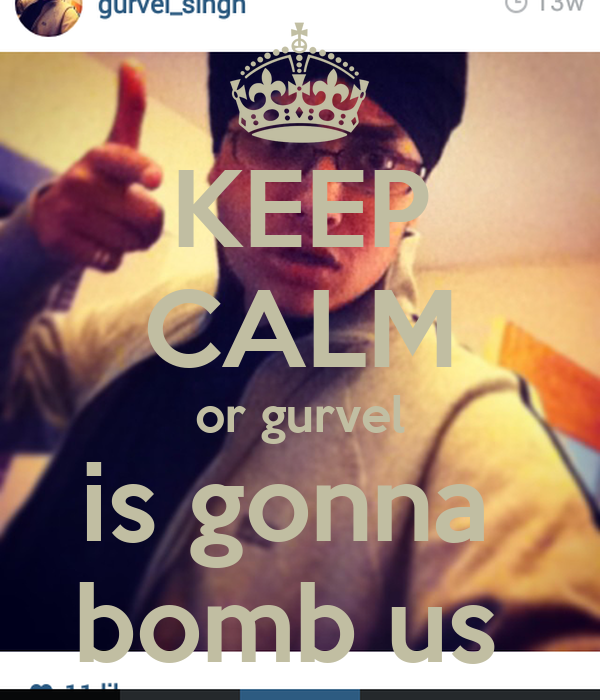 KEEP CALM or gurvel is gonna  bomb us