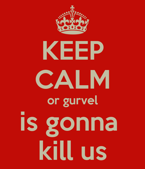 KEEP CALM or gurvel is gonna  kill us