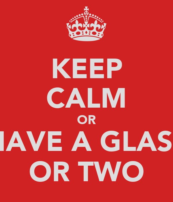 KEEP CALM OR HAVE A GLASS OR TWO
