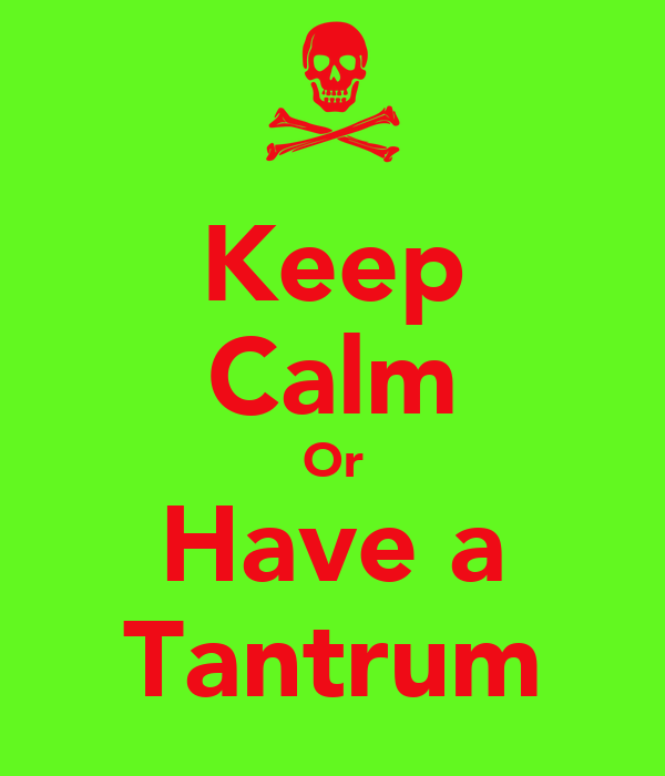 Keep Calm Or Have a Tantrum