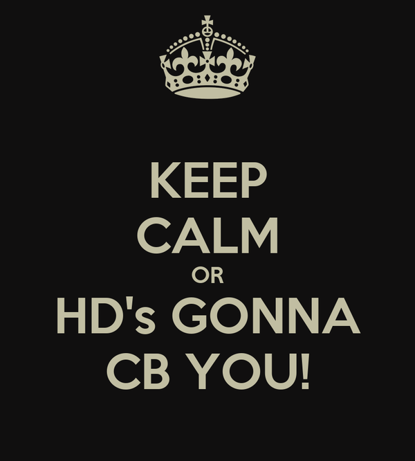 KEEP CALM OR HD's GONNA CB YOU!