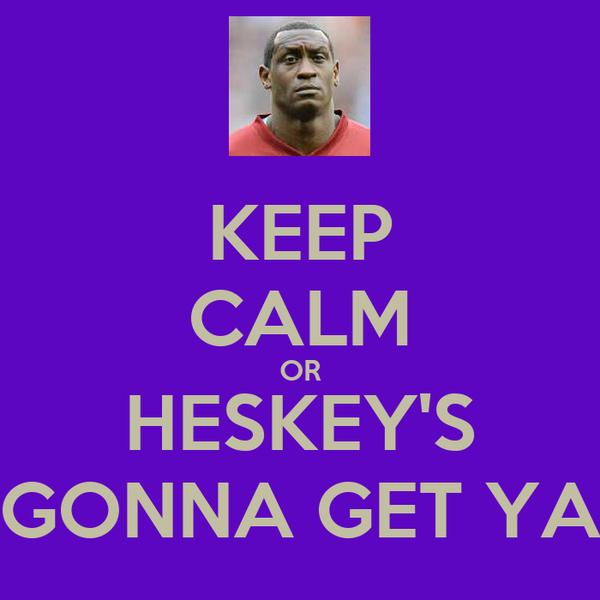 KEEP CALM OR HESKEY'S GONNA GET YA