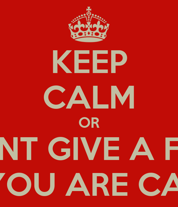 KEEP CALM OR I DONT GIVE A FUCK IF YOU ARE CALM