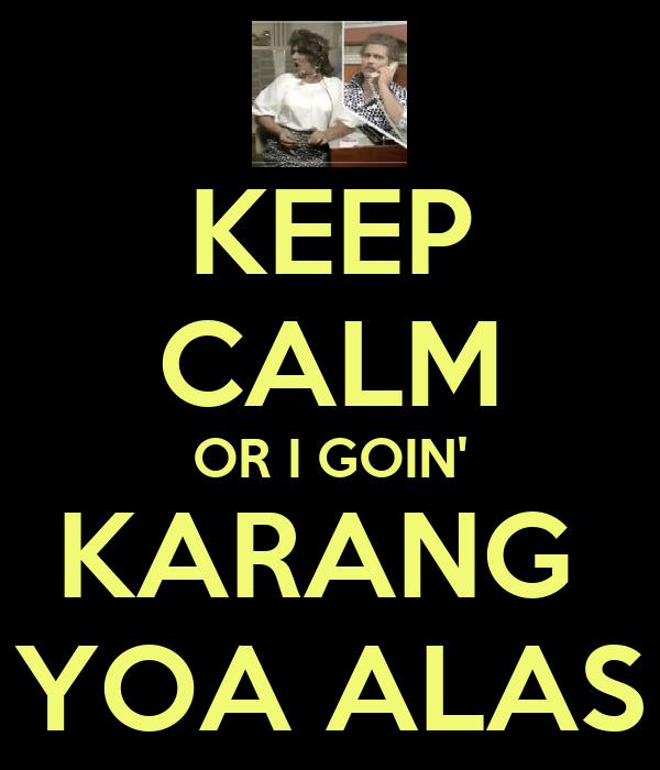 KEEP CALM OR I GOIN' KARANG  YOA ALAS