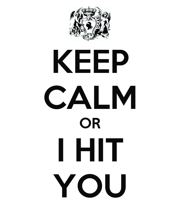 KEEP CALM OR I HIT YOU