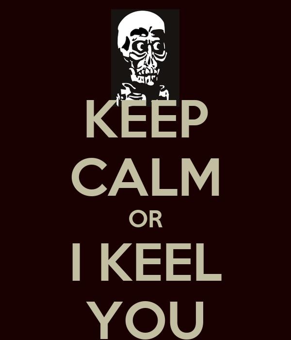 KEEP CALM OR I KEEL YOU