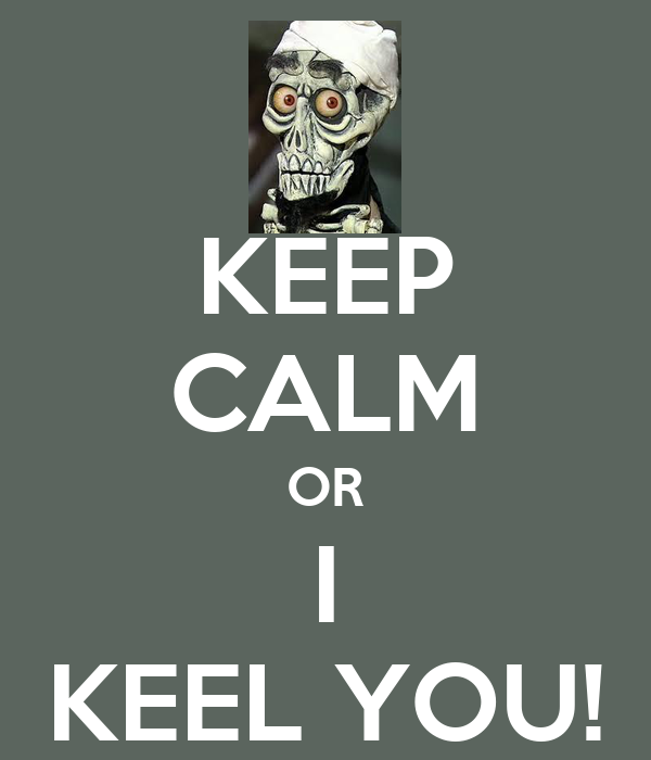 KEEP CALM OR I KEEL YOU!