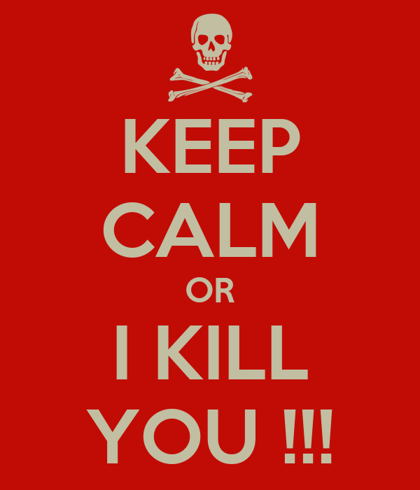 KEEP CALM OR I KILL YOU !!!