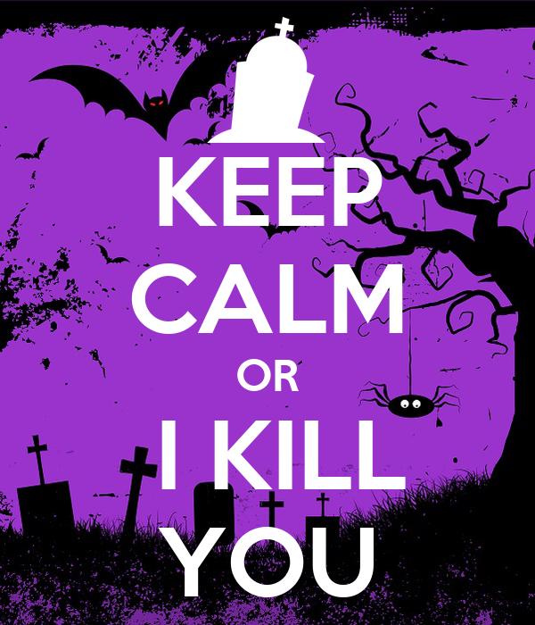 KEEP CALM OR  I KILL YOU